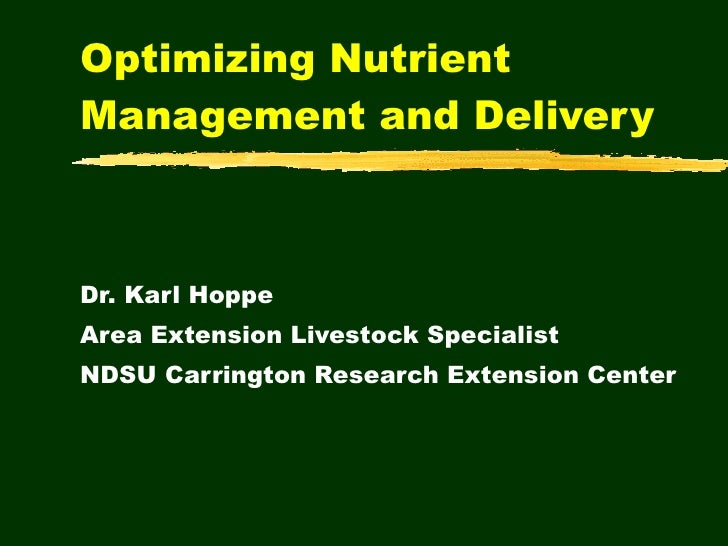 Optimizing Nutrient Management and Delivery Dr. Karl Hoppe Area Extension Livestock Specialist NDSU Carrington Research Ex...