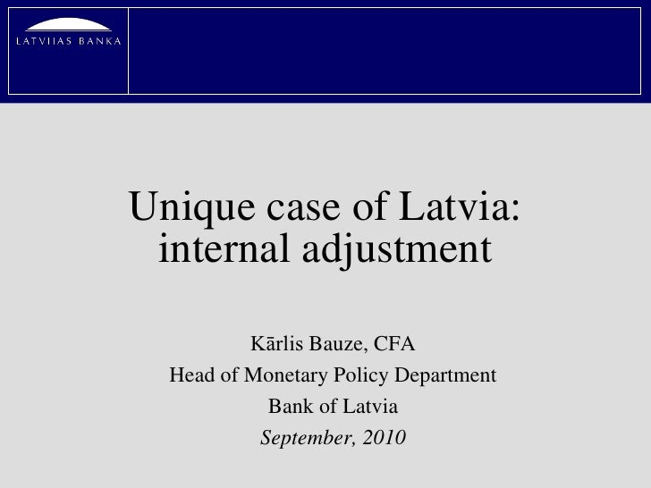 Unique case of Latvia:  internal adjustment            Kārlis Bauze, CFA   Head of Monetary Policy Department             ...
