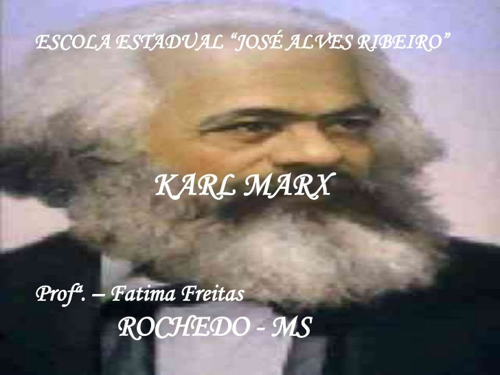 "ESCOLA ESTADUAL ""JOSÉ ALVES RIBEIRO""             KARL MARXProfª. – Fatima Freitas        ROCHEDO - MS"