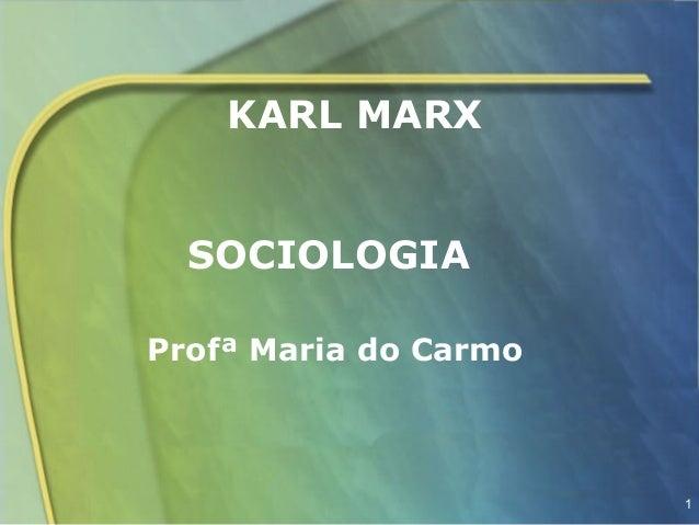 KARL MARX  SOCIOLOGIAProfª Maria do Carmo                       1