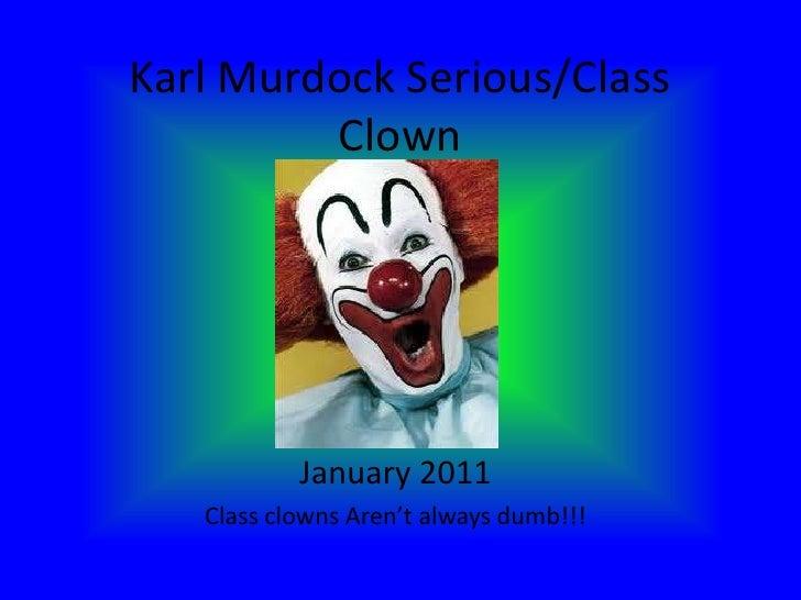 Karl Murdock Serious/Class Clown<br />January 2011<br />Class clowns Aren't always dumb!!!<br />