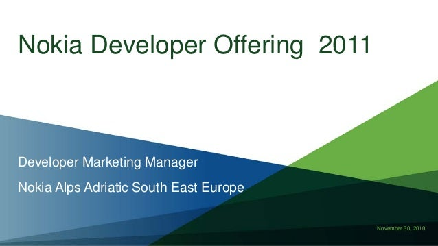 November 30, 2010 Nokia Developer Offering 2011 Developer Marketing Manager Nokia Alps Adriatic South East Europe
