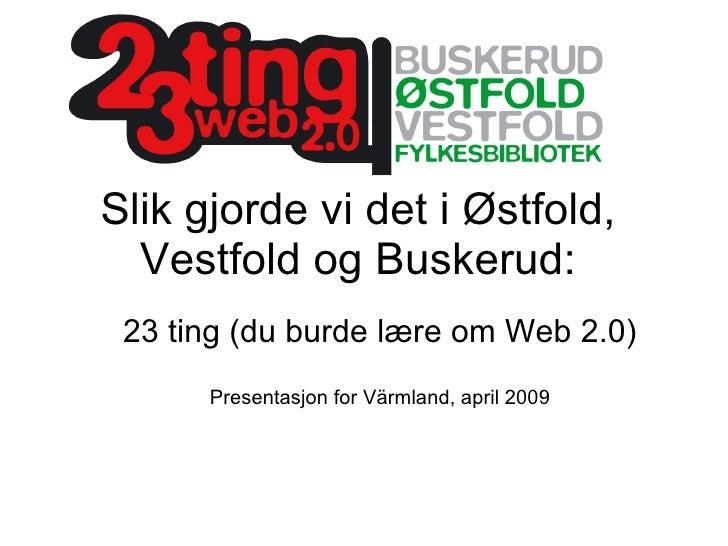 Slik gjorde vi det i Østfold, Vestfold og Buskerud: 23 ting (du burde lære om Web 2.0) Presentasjon for Värmland, april 2009
