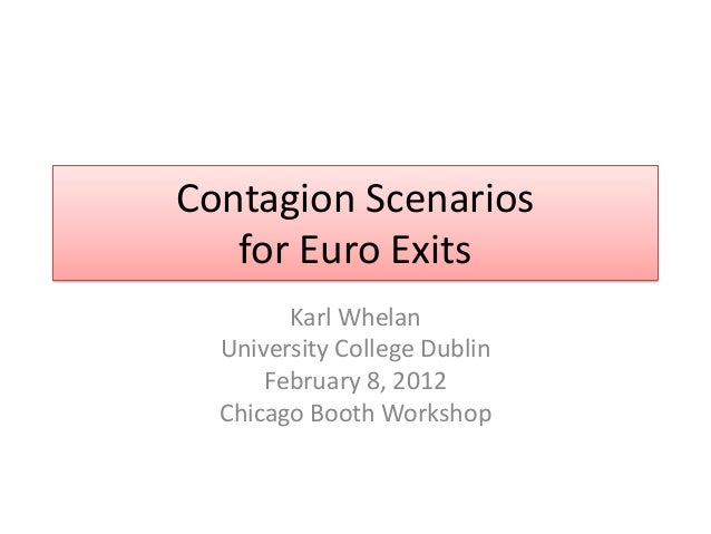 Contagion Scenarios   for Euro Exits        Karl Whelan  University College Dublin      February 8, 2012  Chicago Booth Wo...