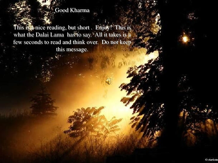 Good Kharma  This is a nice reading, but short . Enjoy! This is what the Dalai Lama has to say. All it takes is a few seco...