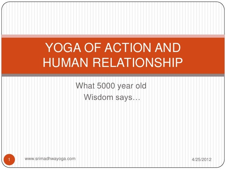 YOGA OF ACTION AND           HUMAN RELATIONSHIP                            What 5000 year old                             ...