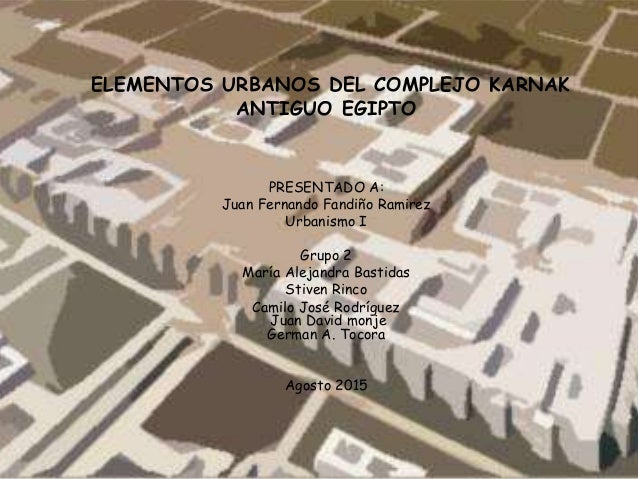 ELEMENTOS URBANOS DEL COMPLEJO KARNAK ANTIGUO EGIPTO PRESENTADO A: Juan Fernando Fandiño Ramirez Urbanismo I Grupo 2 María...