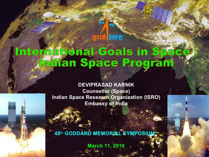International Goals in Space :  Indian Space Program DEVIPRASAD KARNIK Counsellor (Space) Indian Space Research Organizati...