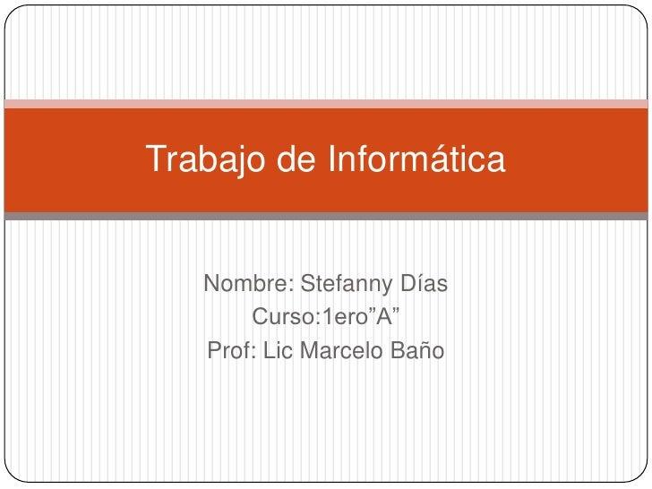 "Trabajo de Informática   Nombre: Stefanny Días       Curso:1ero""A""   Prof: Lic Marcelo Baño"