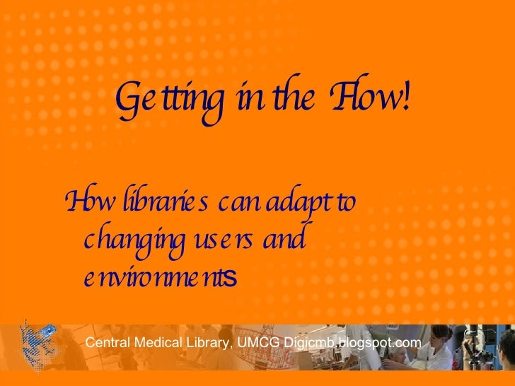 Getting in the Flow!  How libraries can adapt to changing users and environment s