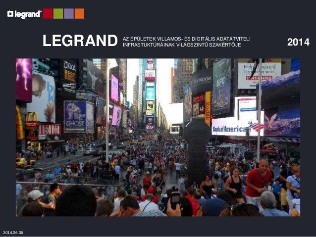 Legrand 2011 LEGRAND 2014AZ ÉPÜLETEK VILLAMOS- ÉS DIGITÁLIS ADATÁTVITELI INFRASTUKTÚRÁINAK VILÁGSZINTŰ SZAKÉRTŐJE 2014.06....