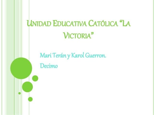 """UNIDAD EDUCATIVA CATÓLICA """"LA VICTORIA"""" Mari Terán y Karol Guerron. Decimo"""