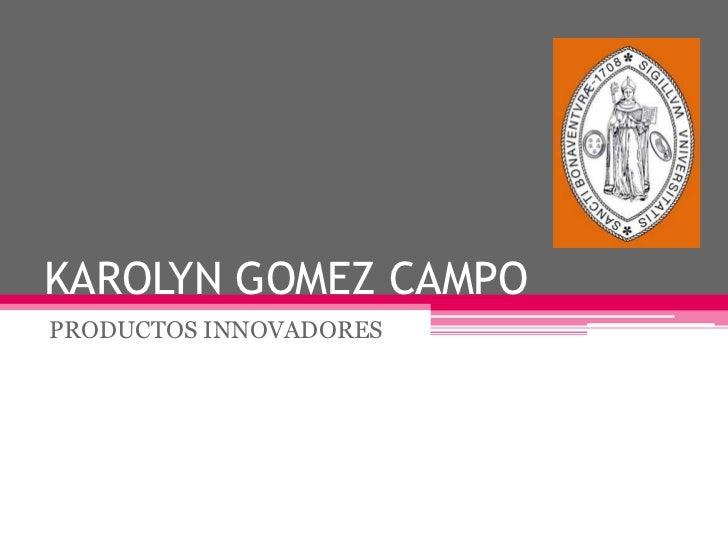 KAROLYN GOMEZ CAMPO<br />PRODUCTOS INNOVADORES<br />