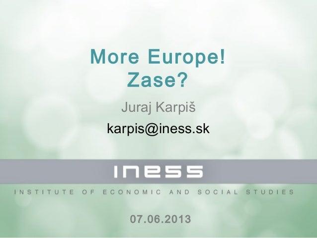 More Europe!Zase?Juraj Karpiškarpis@iness.sk07.06.2013