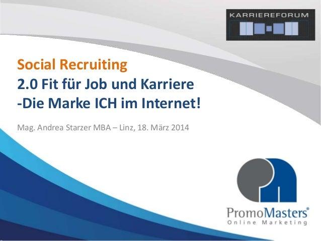 Social Recruiting 2.0 Fit für Job und Karriere -Die Marke ICH im Internet! Mag. Andrea Starzer MBA – Linz, 18. März 2014