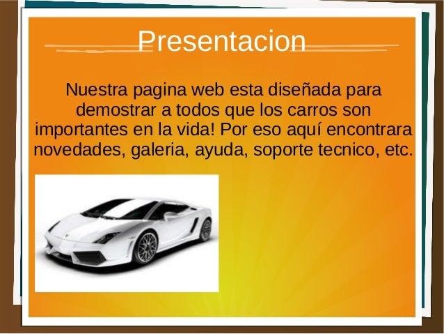 Presentacion   Nuestra pagina web esta diseñada para    demostrar a todos que los carros sonimportantes en la vida! Por es...
