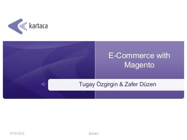 E-Commerce with                              Magento             Tugay Özgirgin & Zafer Düzen07.03.2012      Kartaca