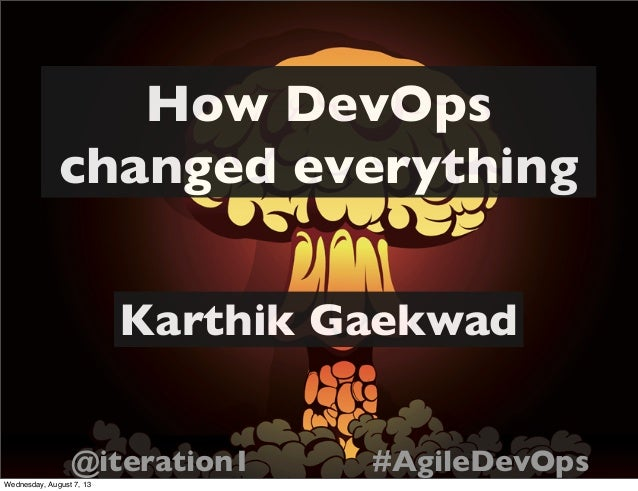 How DevOps changed everything Karthik Gaekwad @iteration1 #AgileDevOps Wednesday, August 7, 13
