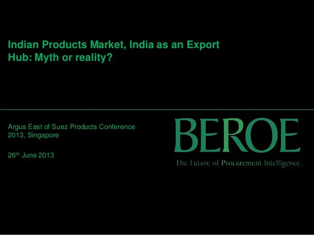 Indian Products Market, India as an Export Hub: Myth or reality? Argus East of Suez Products Conference 2013, Singapore 26...