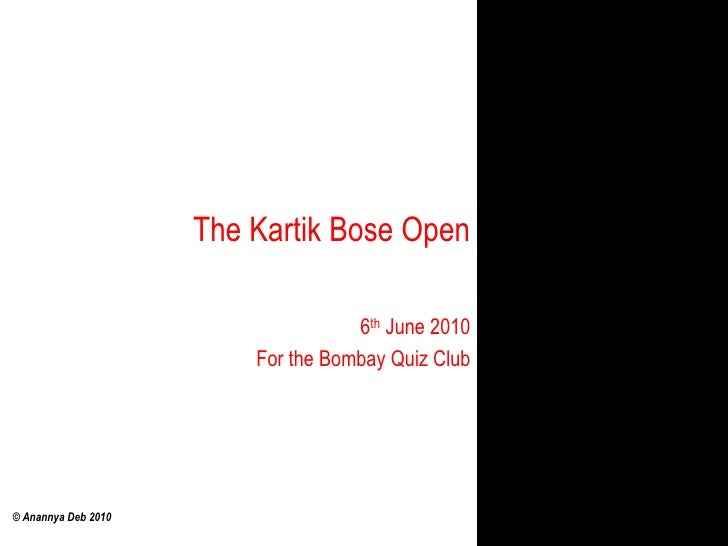 The Kartik Bose Open<br />6th June 2010<br />For the Bombay Quiz Club<br />