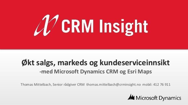 Økt salgs, markeds og kundeserviceinnsikt -med Microsoft Dynamics CRM og Esri Maps Thomas Mittelbach, Senior rådgiver CRM ...