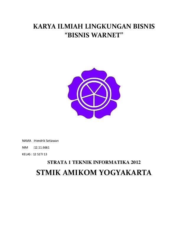 "KARYA ILMIAH LINGKUNGAN BISNIS ""BISNIS WARNET''  NAMA :Hendrik Setiawan NIM  :12.11.6661  KELAS : 12 S1TI 13  STRATA 1 TEK..."