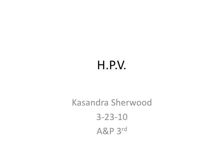 H.P.V.<br />Kasandra Sherwood<br />3-23-10<br />A&P 3rd<br />