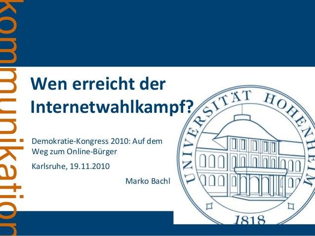 Wen erreicht der Internetwahlkampf? Demokratie-Kongress 2010: Auf dem Weg zum Online-Bürger Karlsruhe, 19.11.2010 Marko Ba...
