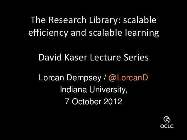 The Research Library: scalableefficiency and scalable learning  David Kaser Lecture Series  Lorcan Dempsey / @LorcanD     ...