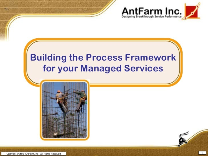 1<br />Copyright © 2010 AntFarm, Inc.  All Rights Reserved<br />Building the Process Framework for your Managed Services<b...