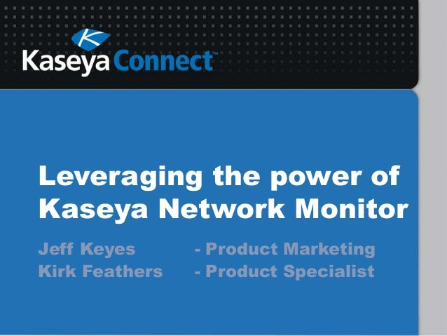 Leveraging the power ofKaseya Network MonitorJeff Keyes - Product MarketingKirk Feathers - Product Specialist