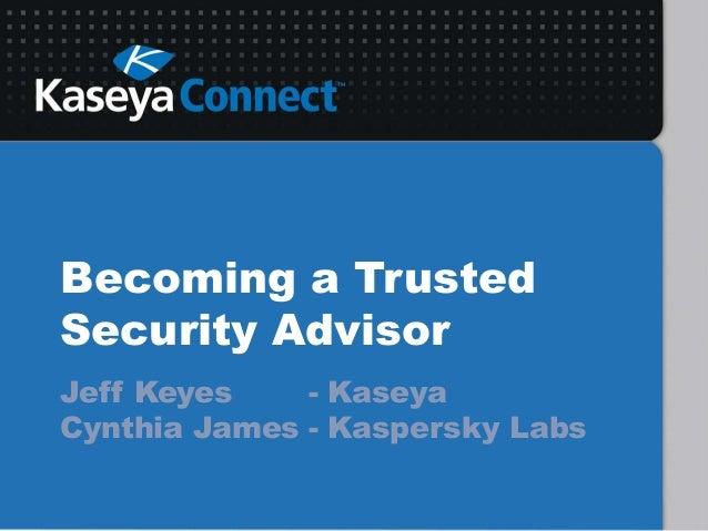 Becoming a TrustedSecurity AdvisorJeff Keyes - KaseyaCynthia James - Kaspersky Labs