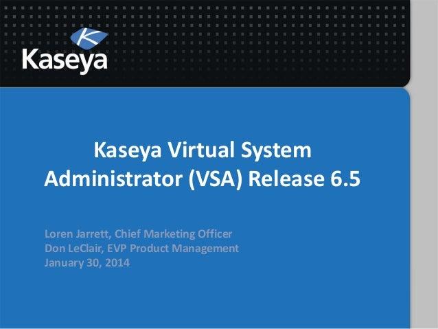 Kaseya Virtual System Administrator (VSA) Release 6.5 Loren Jarrett, Chief Marketing Officer Don LeClair, EVP Product Mana...