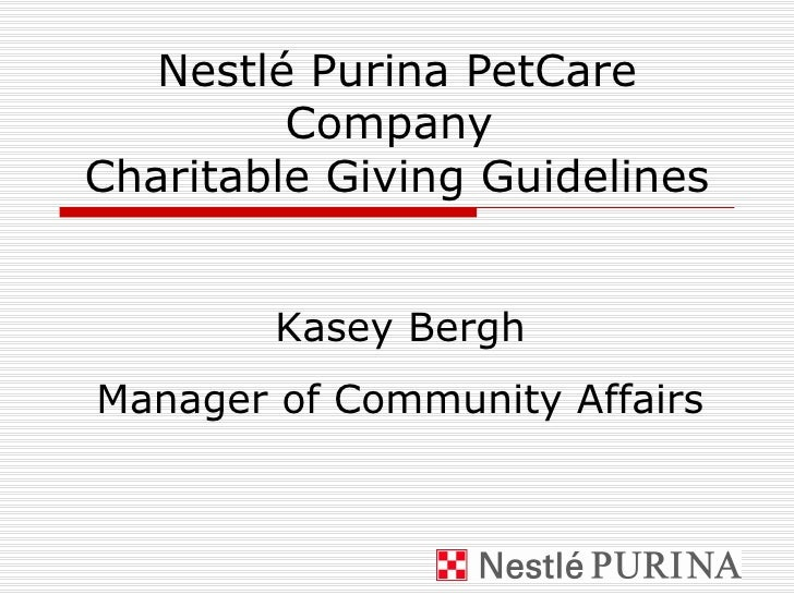 Nestlé Purina PetCare Company  Charitable Giving Guidelines Kasey Bergh Manager of Community Affairs