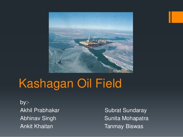 Kashagan Oil Fieldby:-Akhil Prabhakar   Subrat SundarayAbhinav Singh     Sunita MohapatraAnkit Khaitan     Tanmay Biswas