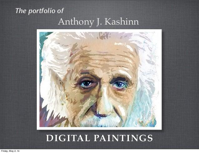 DIGITAL PAINTINGS The portfolio of Anthony J. Kashinn Friday, May 2, 14