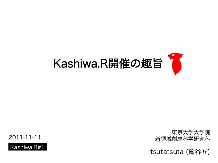 Kashiwa.R開催の趣旨                              東京大学大学院2011-11-11                 新領域創成科学研究科Kashiwa.R#1                       ...