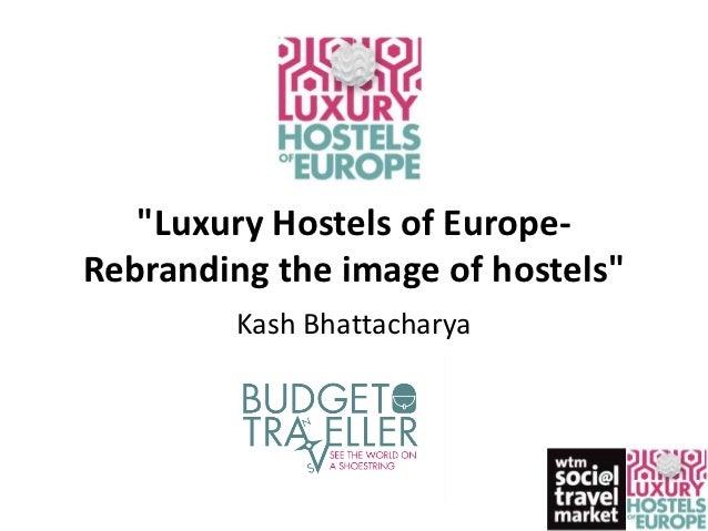 """Luxury Hostels of Europe-Rebranding the image of hostels""         Kash Bhattacharya"