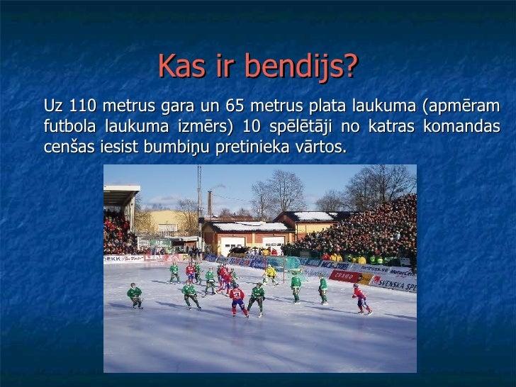 Kas ir bendijs? Uz 110 metrus gara un 65 metrus plata laukuma (apmēram futbola laukuma izmērs) 10 spēlētāji no katras koma...