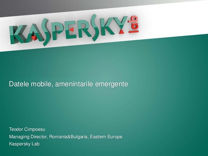 Datele mobile, amenintarile emergenteTeodor CimpoesuManaging Director, Romania&Bulgaria, Eastern EuropeKaspersky Lab
