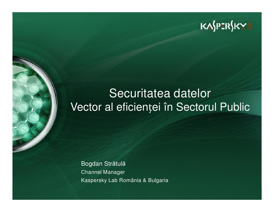 Securitatea datelor Vector al eficienței în Sectorul Public      Bogdan Strătulă   Channel Manager   Kaspersky Lab România...