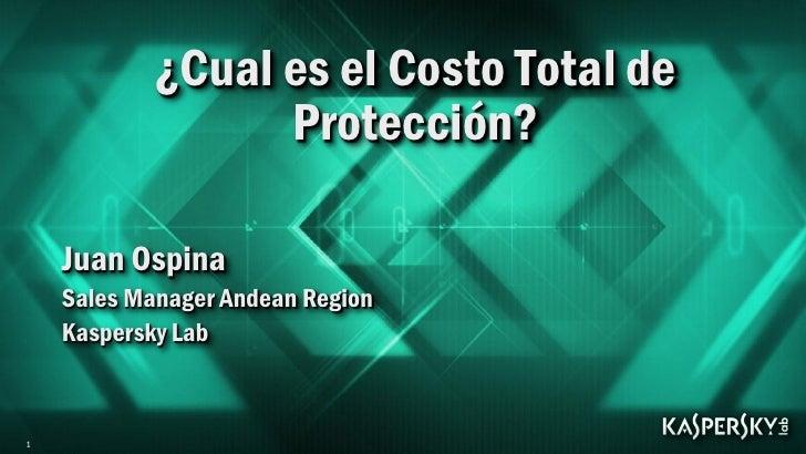 ¿Cual es el Costo Total de                  Protección?    Juan Ospina    Sales Manager Andean Region    Kaspersky Lab1