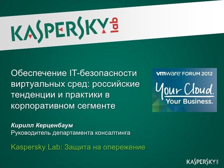 Обеспечение IT-безопасностивиртуальных сред: российскиетенденции и практики вкорпоративном сегментеКирилл КерценбаумРуково...