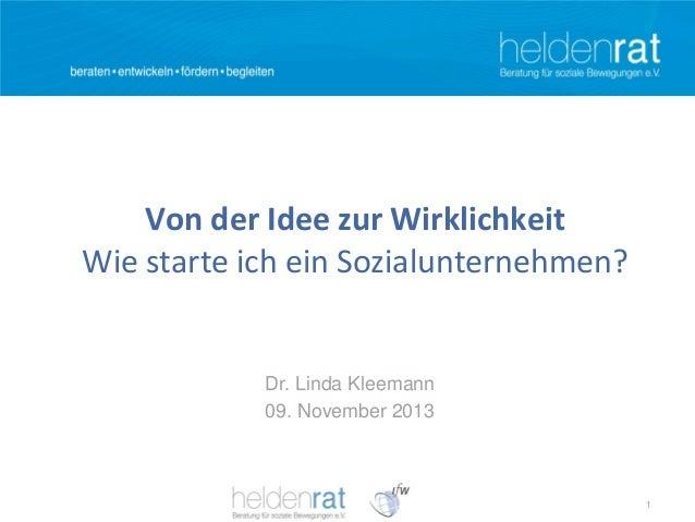 Von der Idee zur Wirklichkeit Wie starte ich ein Sozialunternehmen?  Dr. Linda Kleemann 09. November 2013  1