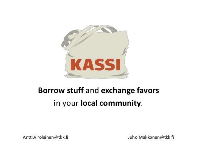 Borrow stuff and exchange favors in your local community. Antti.Virolainen@tkk.fi Juho.Makkonen@tkk.fi