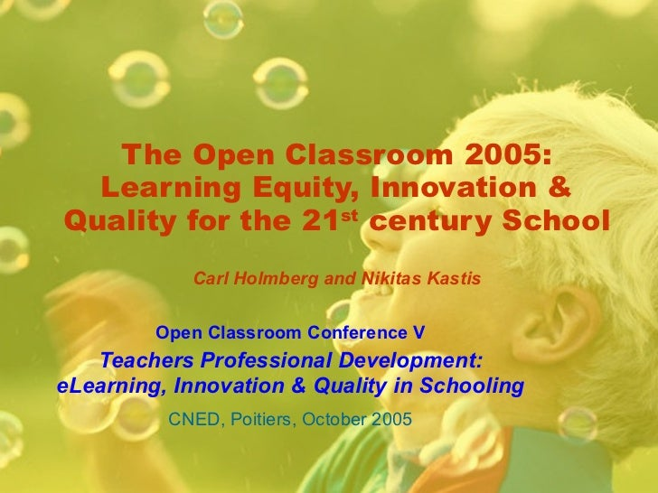 The Open Classroom 2005: Learning Equity, Innovation & Quality for the 21 st  century School Carl Holmberg and Nikitas Kas...