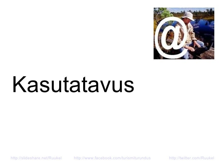 Kasutatavus http://slideshare.net/Ruukel   http://www.facebook.com/turismiturundus http://twitter.com/Ruukel