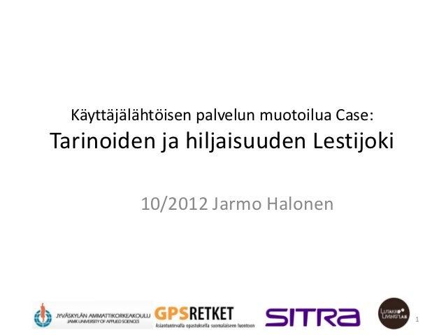Käyttäjälähtöisen palvelun muotoilua Case:Tarinoiden ja hiljaisuuden Lestijoki           10/2012 Jarmo Halonen            ...