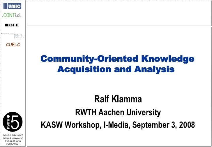 Ralf Klamma RWTH Aachen University KASW Workshop, I-Media, September 3, 2008 Community-Oriented Knowledge Acquisition and ...