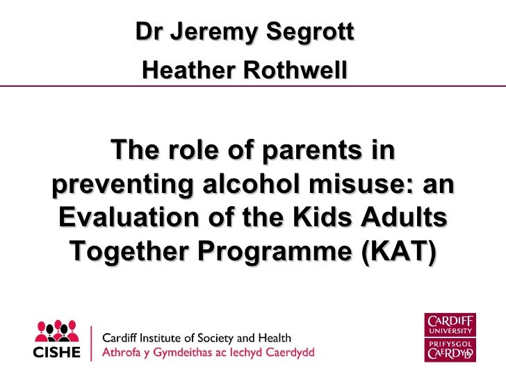The role of parents in preventing alcohol misuse: an Evaluation of the Kids Adults Together Programme (KAT) Dr Jeremy Segr...